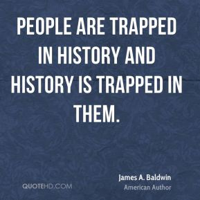 People are trapped in history and history is trapped in them.