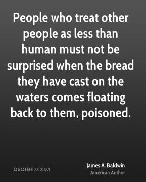 James A. Baldwin - People who treat other people as less than human must not be surprised when the bread they have cast on the waters comes floating back to them, poisoned.