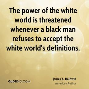 James A. Baldwin - The power of the white world is threatened whenever a black man refuses to accept the white world's definitions.
