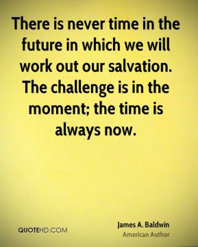 There is never time in the future in which we will work out our salvation. The challenge is in the moment; the time is always now.