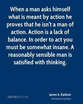 James A. Baldwin - When a man asks himself what is meant by action he proves that he isn't a man of action. Action is a lack of balance. In order to act you must be somewhat insane. A reasonably sensible man is satisfied with thinking.
