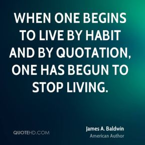 James A. Baldwin - When one begins to live by habit and by quotation, one has begun to stop living.