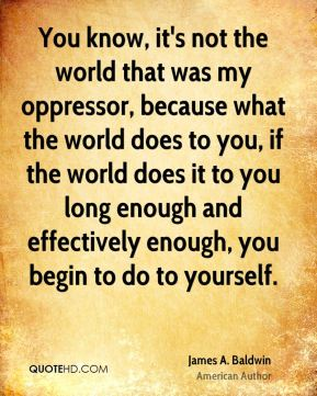 James A. Baldwin - You know, it's not the world that was my oppressor, because what the world does to you, if the world does it to you long enough and effectively enough, you begin to do to yourself.