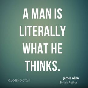 A man is literally what he thinks.