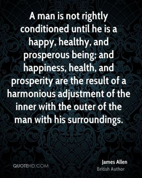 A man is not rightly conditioned until he is a happy, healthy, and prosperous being; and happiness, health, and prosperity are the result of a harmonious adjustment of the inner with the outer of the man with his surroundings.