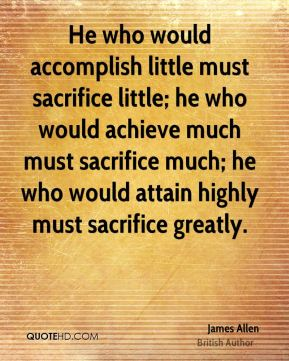 He who would accomplish little must sacrifice little; he who would achieve much must sacrifice much; he who would attain highly must sacrifice greatly.