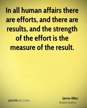 James Allen - In all human affairs there are efforts, and there are results, and the strength of the effort is the measure of the result.