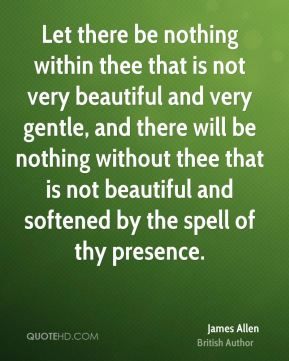 Let there be nothing within thee that is not very beautiful and very gentle, and there will be nothing without thee that is not beautiful and softened by the spell of thy presence.