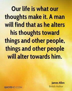 Our life is what our thoughts make it. A man will find that as he alters his thoughts toward things and other people, things and other people will alter towards him.