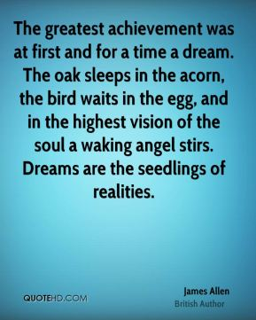 James Allen - The greatest achievement was at first and for a time a dream. The oak sleeps in the acorn, the bird waits in the egg, and in the highest vision of the soul a waking angel stirs. Dreams are the seedlings of realities.