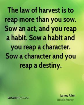 James Allen - The law of harvest is to reap more than you sow. Sow an act, and you reap a habit. Sow a habit and you reap a character. Sow a character and you reap a destiny.