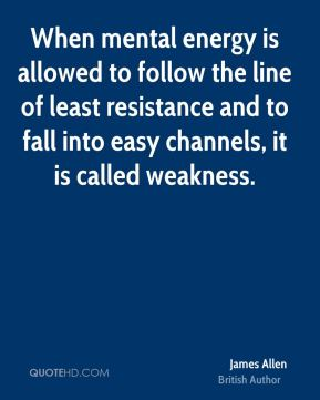 James Allen - When mental energy is allowed to follow the line of least resistance and to fall into easy channels, it is called weakness.