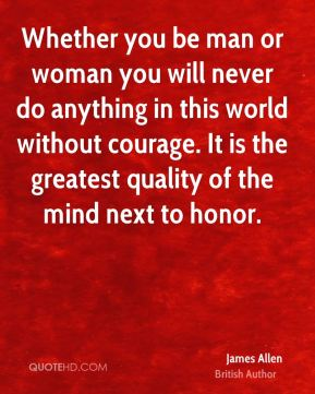 James Allen - Whether you be man or woman you will never do anything in this world without courage. It is the greatest quality of the mind next to honor.