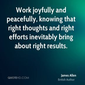 James Allen - Work joyfully and peacefully, knowing that right thoughts and right efforts inevitably bring about right results.