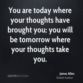 You are today where your thoughts have brought you; you will be tomorrow where your thoughts take you.