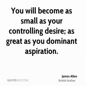James Allen - You will become as small as your controlling desire; as great as you dominant aspiration.