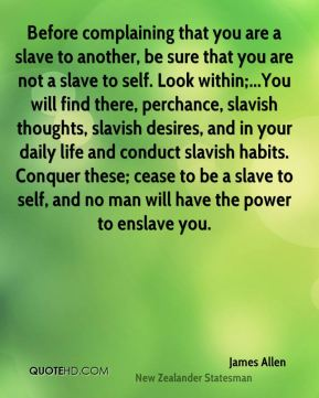 Before complaining that you are a slave to another, be sure that you are not a slave to self. Look within;...You will find there, perchance, slavish thoughts, slavish desires, and in your daily life and conduct slavish habits. Conquer these; cease to be a slave to self, and no man will have the power to enslave you.