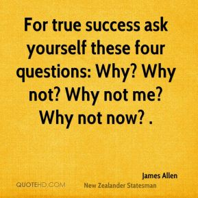 For true success ask yourself these four questions: Why? Why not? Why not me? Why not now? .