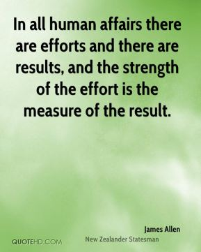 In all human affairs there are efforts and there are results, and the strength of the effort is the measure of the result.