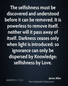 James Allen - The selfishness must be discovered and understood before it can be removed. It is powerless to remove itself, neither will it pass away of itself. Darkness ceases only when light is introduced; so ignorance can only be dispersed by Knowledge; selfishness by Love.