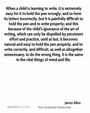 James Allen - When a child is learning to write, it is extremely easy for it to hold the pen wrongly, and to form its letters incorrectly, but it is painfully difficult to hold the pen and to write properly; and this because of the child's ignorance of the art of writing, which can only be dispelled by persistent effort and practice, until at last, it becomes natural and easy to hold the pen properly, and to write correctly, and difficult, as well as altogether unnecessary, to do the wrong thing. It is the same in the vital things of mind and life.