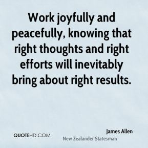 James Allen - Work joyfully and peacefully, knowing that right thoughts and right efforts will inevitably bring about right results.