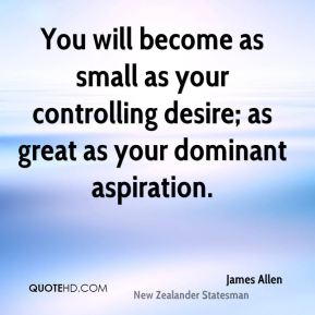 You will become as small as your controlling desire; as great as your dominant aspiration.