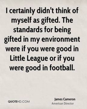 I certainly didn't think of myself as gifted. The standards for being gifted in my environment were if you were good in Little League or if you were good in football.