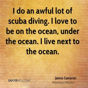 I do an awful lot of scuba diving. I love to be on the ocean, under the ocean. I live next to the ocean.