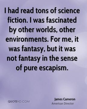 I had read tons of science fiction. I was fascinated by other worlds, other environments. For me, it was fantasy, but it was not fantasy in the sense of pure escapism.