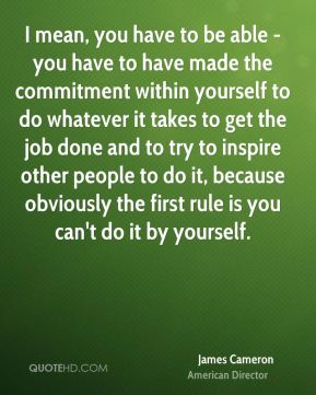 James Cameron - I mean, you have to be able - you have to have made the commitment within yourself to do whatever it takes to get the job done and to try to inspire other people to do it, because obviously the first rule is you can't do it by yourself.