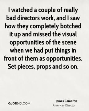 I watched a couple of really bad directors work, and I saw how they completely botched it up and missed the visual opportunities of the scene when we had put things in front of them as opportunities. Set pieces, props and so on.