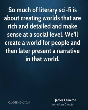 So much of literary sci-fi is about creating worlds that are rich and detailed and make sense at a social level. We'll create a world for people and then later present a narrative in that world.