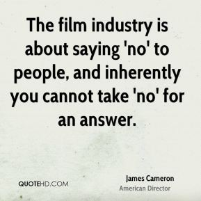 The film industry is about saying 'no' to people, and inherently you cannot take 'no' for an answer.