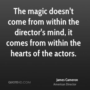 The magic doesn't come from within the director's mind, it comes from within the hearts of the actors.