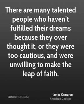 There are many talented people who haven't fulfilled their dreams because they over thought it, or they were too cautious, and were unwilling to make the leap of faith.