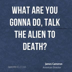 What are you gonna do, talk the alien to death?