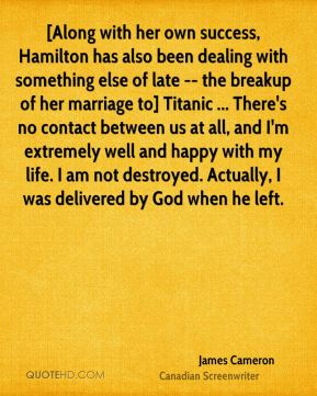 James Cameron - [Along with her own success, Hamilton has also been dealing with something else of late -- the breakup of her marriage to] Titanic ... There's no contact between us at all, and I'm extremely well and happy with my life. I am not destroyed. Actually, I was delivered by God when he left.