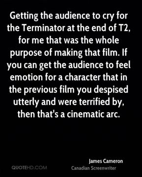 James Cameron - Getting the audience to cry for the Terminator at the end of T2, for me that was the whole purpose of making that film. If you can get the audience to feel emotion for a character that in the previous film you despised utterly and were terrified by, then that's a cinematic arc.