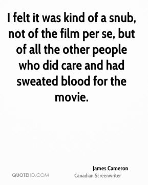 I felt it was kind of a snub, not of the film per se, but of all the other people who did care and had sweated blood for the movie.