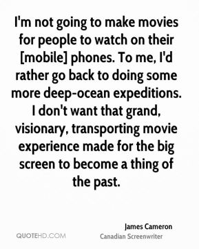 I'm not going to make movies for people to watch on their [mobile] phones. To me, I'd rather go back to doing some more deep-ocean expeditions. I don't want that grand, visionary, transporting movie experience made for the big screen to become a thing of the past.