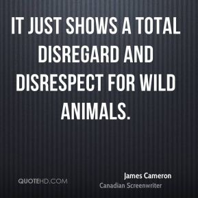 James Cameron - It just shows a total disregard and disrespect for wild animals.