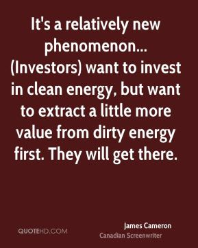 James Cameron - It's a relatively new phenomenon... (Investors) want to invest in clean energy, but want to extract a little more value from dirty energy first. They will get there.