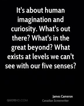 It's about human imagination and curiosity. What's out there? What's in the great beyond? What exists at levels we can't see with our five senses?