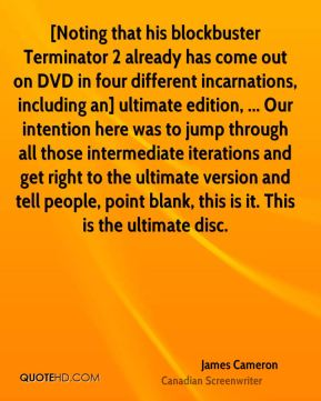 James Cameron - [Noting that his blockbuster Terminator 2 already has come out on DVD in four different incarnations, including an] ultimate edition, ... Our intention here was to jump through all those intermediate iterations and get right to the ultimate version and tell people, point blank, this is it. This is the ultimate disc.