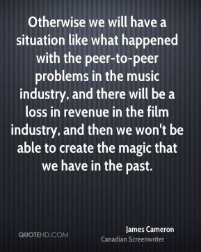James Cameron - Otherwise we will have a situation like what happened with the peer-to-peer problems in the music industry, and there will be a loss in revenue in the film industry, and then we won't be able to create the magic that we have in the past.