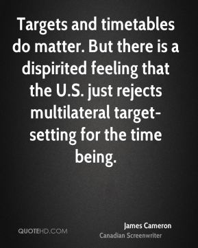 James Cameron - Targets and timetables do matter. But there is a dispirited feeling that the U.S. just rejects multilateral target-setting for the time being.