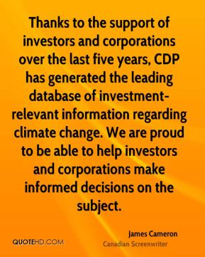 Thanks to the support of investors and corporations over the last five years, CDP has generated the leading database of investment- relevant information regarding climate change. We are proud to be able to help investors and corporations make informed decisions on the subject.