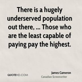 James Cameron - There is a hugely underserved population out there, ... Those who are the least capable of paying pay the highest.
