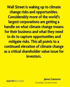 James Cameron - Wall Street is waking up to climate change risks and opportunities. Considerably more of the world's largest corporations are getting a handle on what climate change means for their business and what they need to do to capture opportunities and mitigate risks. This all points to a continued elevation of climate change as a critical shareholder value issue for investors.